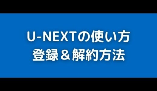 U-NEXTユーネクストの使い方!無料登録~解約方法をカンタン解説