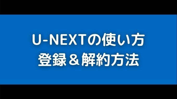 U-NEXTユーネクストの使い方と無料登録・解約方法