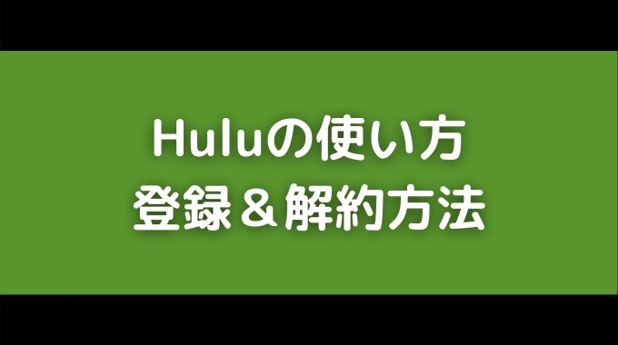 Huluの使い方と登録解約方法