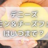デニーズレモン&チーズフェアはいつまで?メニューやカロリーも紹介