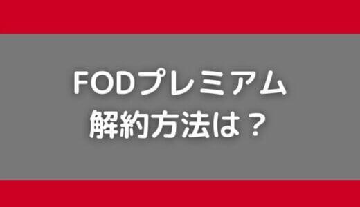 FODの解約方法は?「解約できない」理由もわかりやすく解説!