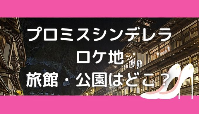 プロミスシンデレラロケ地|旅館や公園・壱成の家の撮影場所はどこ?