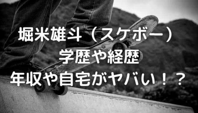 堀米雄斗(スケボー)の学歴や経歴は?年収や自宅がヤバい!
