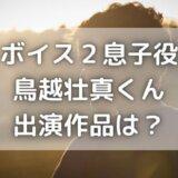 ボイス2息子役・鳥越壮真(そうま)の出演作品は?演技力がすごい!