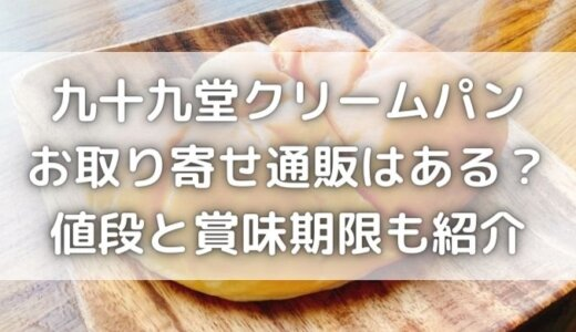 九十九堂クリームパンにお取り寄せ通販はある?賞味期限と値段も紹介